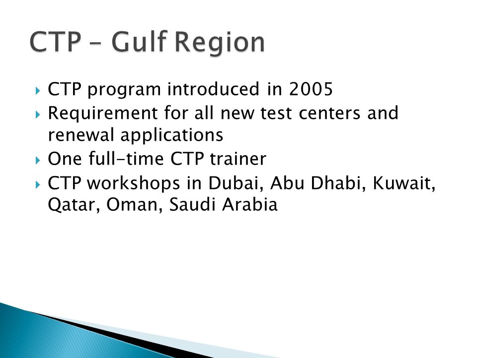  CTP program introduced in 2005  Requirement for all new test centers and renewal applications  One full-time CTP trainer  CTP workshops in Dubai, Abu Dhabi, Kuwait, Qatar, Oman, Saudi Arabia