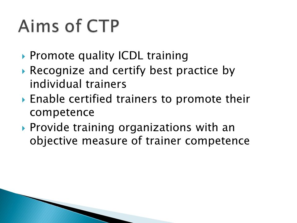  Promote quality ICDL training  Recognize and certify best practice by individual trainers  Enable certified trainers to promote their competence  Provide training organizations with an objective measure of trainer competence