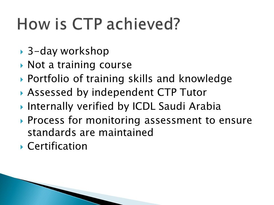  3-day workshop  Not a training course  Portfolio of training skills and knowledge  Assessed by independent CTP Tutor  Internally verified by ICDL Saudi Arabia  Process for monitoring assessment to ensure standards are maintained  Certification