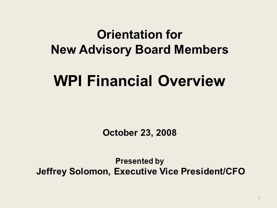 1 Orientation for New Advisory Board Members WPI Financial Overview October 23, 2008 Presented by Jeffrey Solomon, Executive Vice President/CFO