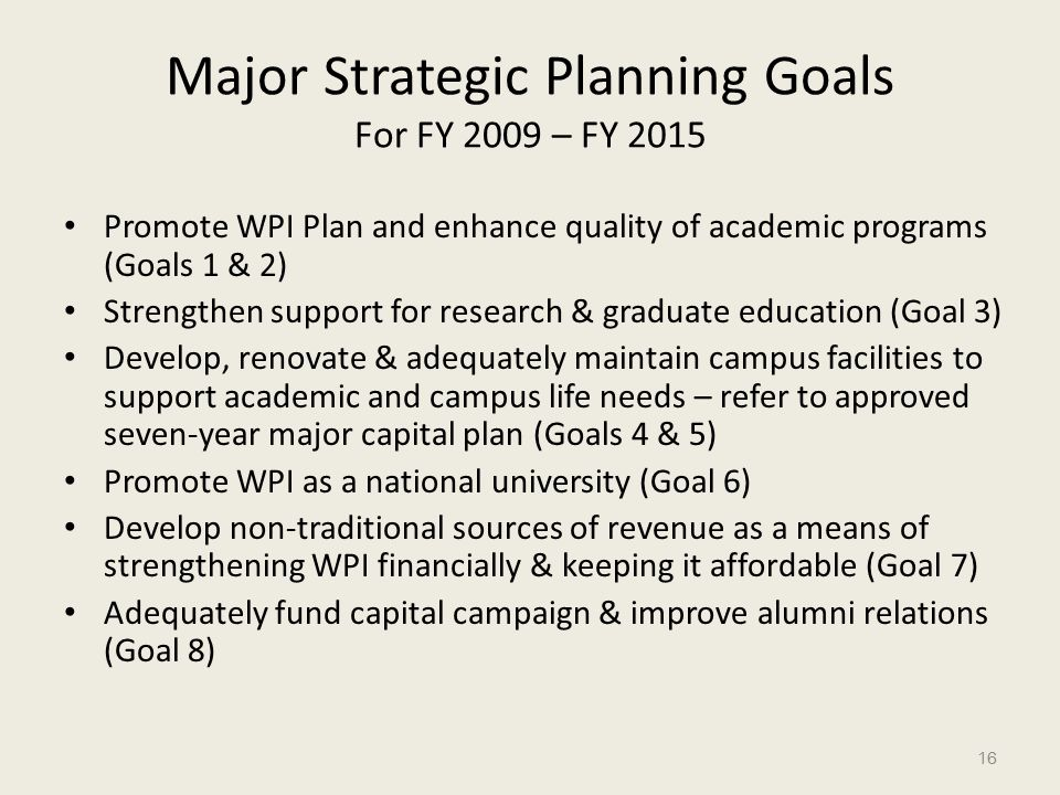 Major Strategic Planning Goals For FY 2009 – FY 2015 Promote WPI Plan and enhance quality of academic programs (Goals 1 & 2) Strengthen support for research & graduate education (Goal 3) Develop, renovate & adequately maintain campus facilities to support academic and campus life needs – refer to approved seven-year major capital plan (Goals 4 & 5) Promote WPI as a national university (Goal 6) Develop non-traditional sources of revenue as a means of strengthening WPI financially & keeping it affordable (Goal 7) Adequately fund capital campaign & improve alumni relations (Goal 8) 16