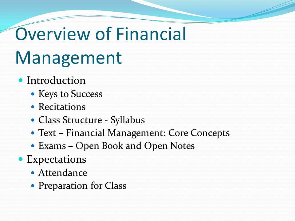 Overview of Financial Management Introduction Keys to Success Recitations Class Structure - Syllabus Text – Financial Management: Core Concepts Exams – Open Book and Open Notes Expectations Attendance Preparation for Class