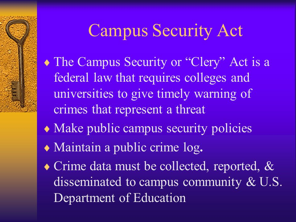 Campus Security Act  The Campus Security or Clery Act is a federal law that requires colleges and universities to give timely warning of crimes that represent a threat  Make public campus security policies  Maintain a public crime log.