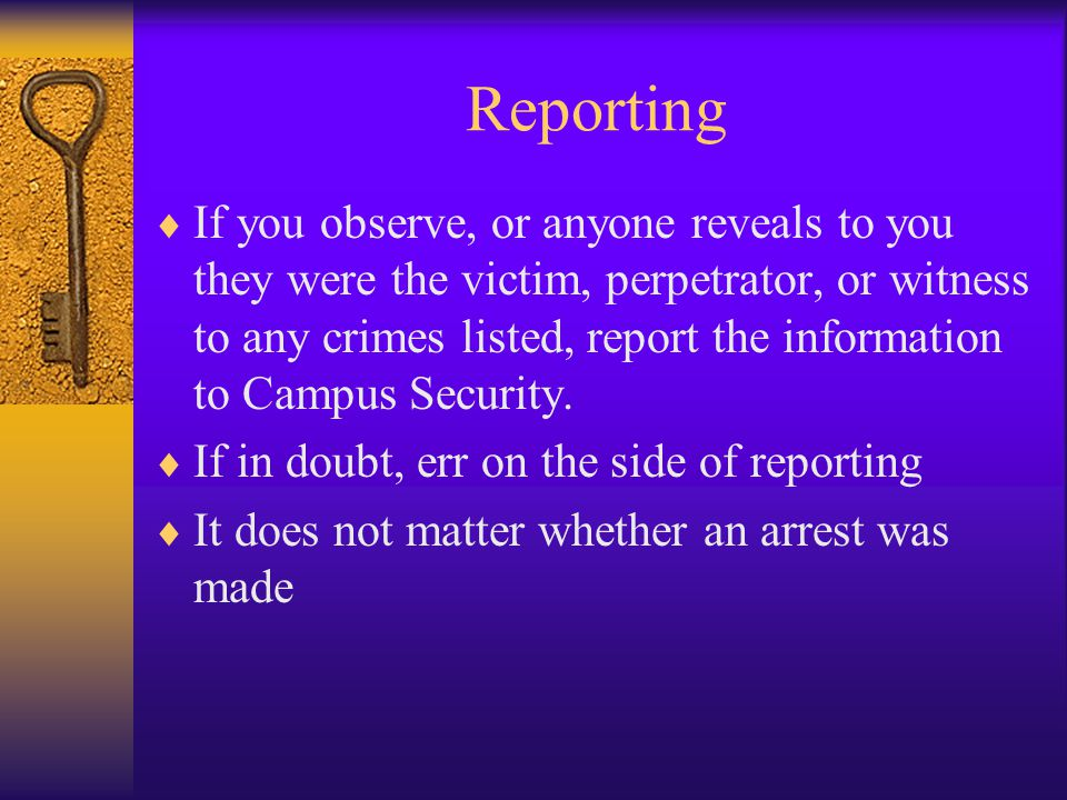 Reporting  If you observe, or anyone reveals to you they were the victim, perpetrator, or witness to any crimes listed, report the information to Campus Security.