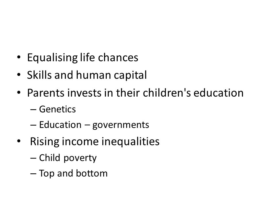 Equalising life chances Skills and human capital Parents invests in their children s education – Genetics – Education – governments Rising income inequalities – Child poverty – Top and bottom