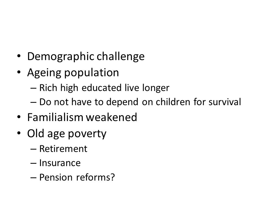 Demographic challenge Ageing population – Rich high educated live longer – Do not have to depend on children for survival Familialism weakened Old age poverty – Retirement – Insurance – Pension reforms