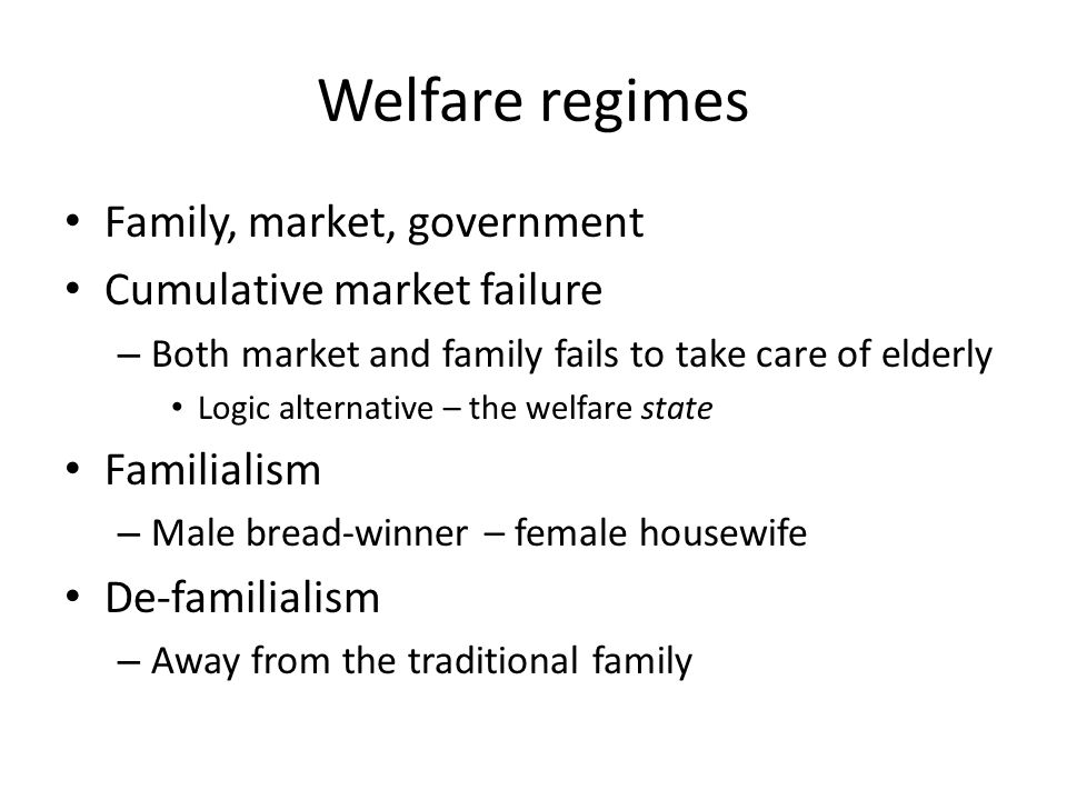 Welfare regimes Family, market, government Cumulative market failure – Both market and family fails to take care of elderly Logic alternative – the welfare state Familialism – Male bread-winner – female housewife De-familialism – Away from the traditional family