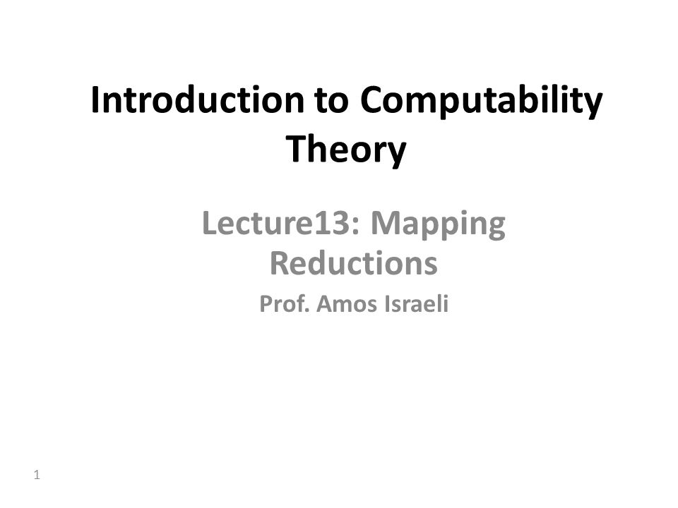 1 Introduction to Computability Theory Lecture13: Mapping Reductions Prof. Amos Israeli