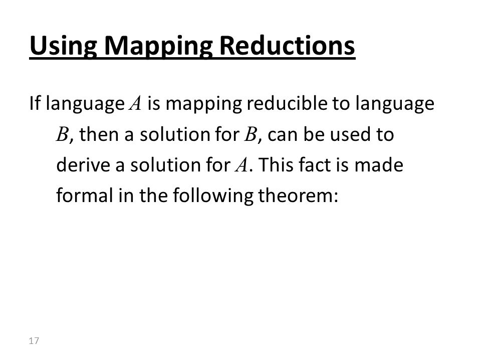 If language A is mapping reducible to language B, then a solution for B, can be used to derive a solution for A.