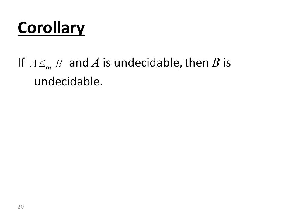 If and A is undecidable, then B is undecidable. Corollary 20