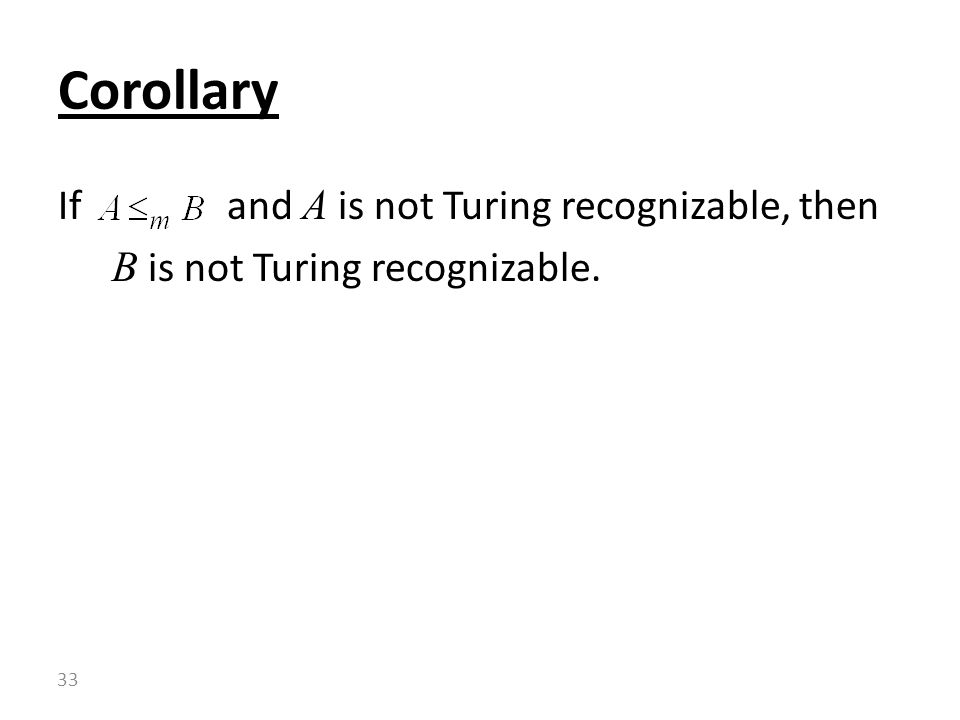 If and A is not Turing recognizable, then B is not Turing recognizable. Corollary 33