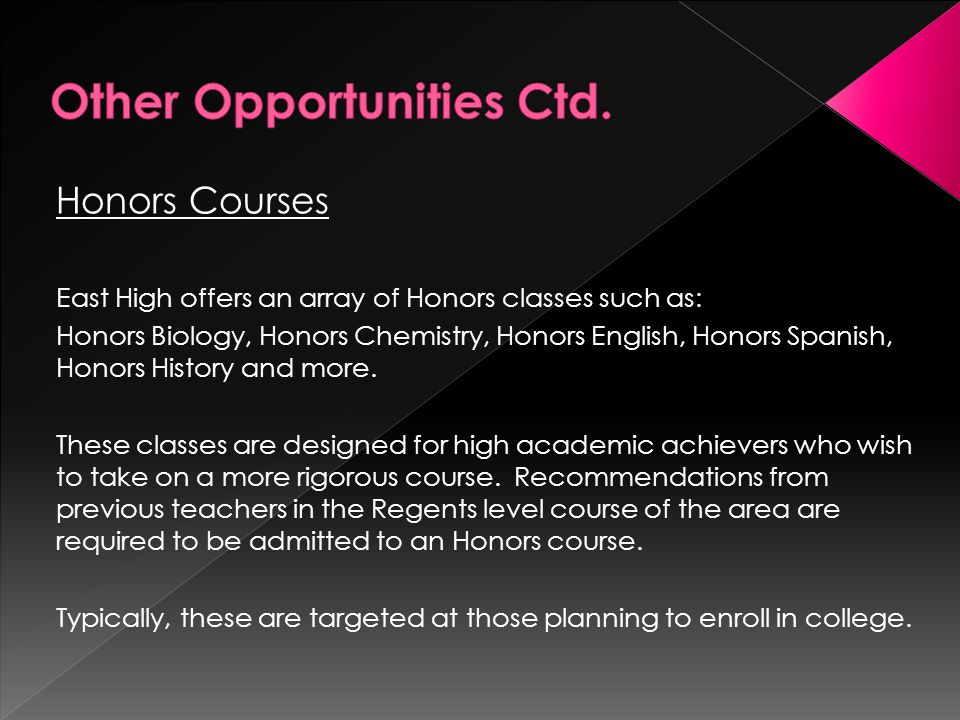 Honors Courses East High offers an array of Honors classes such as: Honors Biology, Honors Chemistry, Honors English, Honors Spanish, Honors History and more.