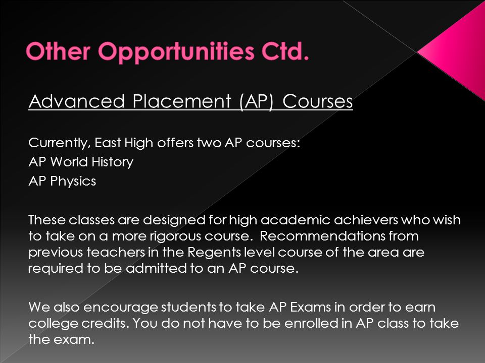 Advanced Placement (AP) Courses Currently, East High offers two AP courses: AP World History AP Physics These classes are designed for high academic achievers who wish to take on a more rigorous course.