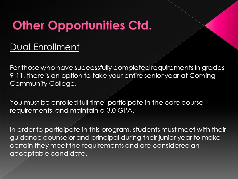 Dual Enrollment For those who have successfully completed requirements in grades 9-11, there is an option to take your entire senior year at Corning Community College.