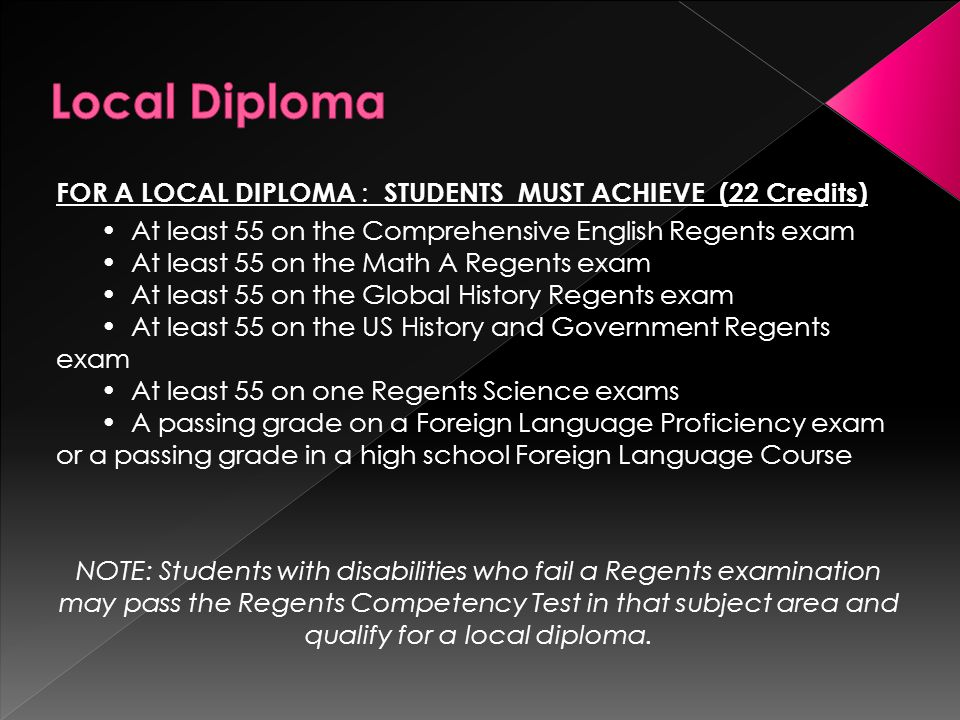 FOR A LOCAL DIPLOMA : STUDENTS MUST ACHIEVE (22 Credits) At least 55 on the Comprehensive English Regents exam At least 55 on the Math A Regents exam At least 55 on the Global History Regents exam At least 55 on the US History and Government Regents exam At least 55 on one Regents Science exams A passing grade on a Foreign Language Proficiency exam or a passing grade in a high school Foreign Language Course NOTE: Students with disabilities who fail a Regents examination may pass the Regents Competency Test in that subject area and qualify for a local diploma.