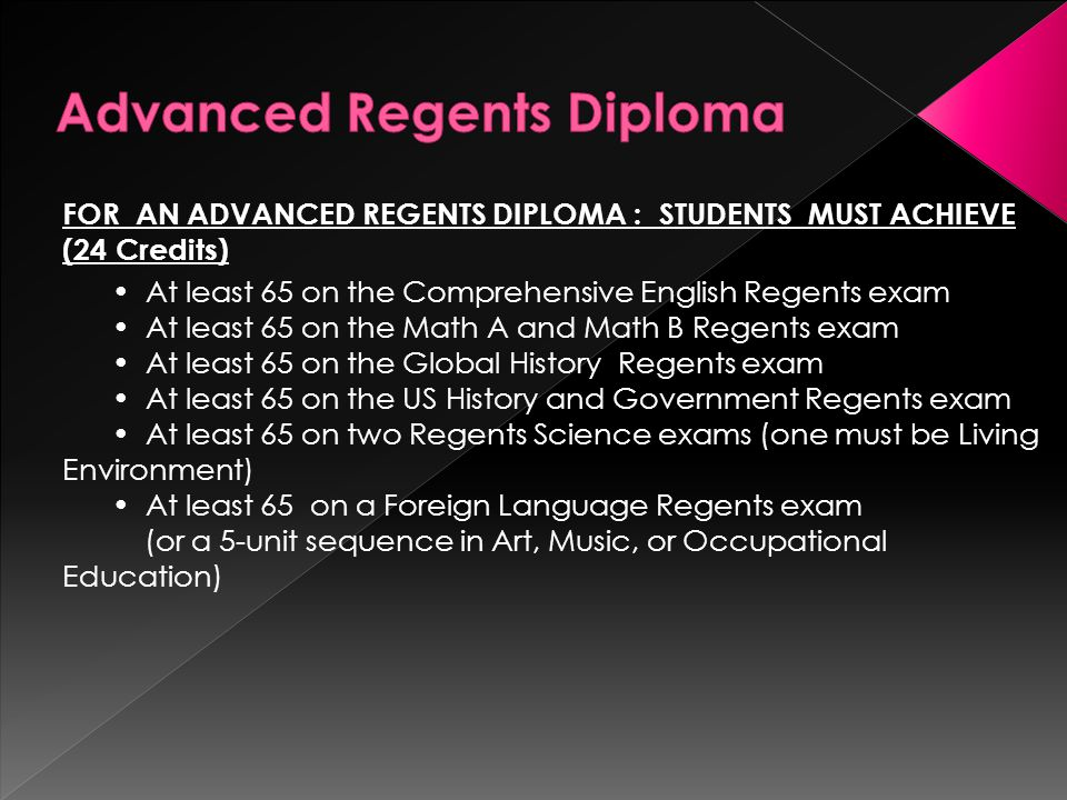 FOR AN ADVANCED REGENTS DIPLOMA : STUDENTS MUST ACHIEVE (24 Credits) At least 65 on the Comprehensive English Regents exam At least 65 on the Math A and Math B Regents exam At least 65 on the Global History Regents exam At least 65 on the US History and Government Regents exam At least 65 on two Regents Science exams (one must be Living Environment) At least 65 on a Foreign Language Regents exam (or a 5-unit sequence in Art, Music, or Occupational Education)