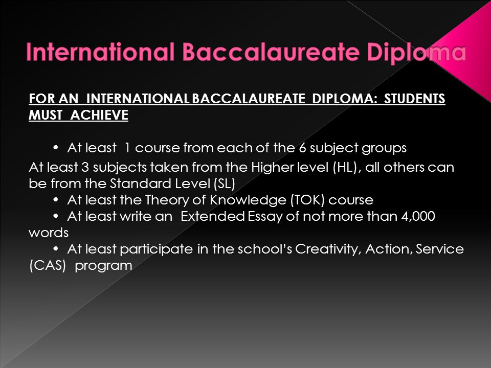 FOR AN INTERNATIONAL BACCALAUREATE DIPLOMA: STUDENTS MUST ACHIEVE At least 1 course from each of the 6 subject groups At least 3 subjects taken from the Higher level (HL), all others can be from the Standard Level (SL) At least the Theory of Knowledge (TOK) course At least write an Extended Essay of not more than 4,000 words At least participate in the school's Creativity, Action, Service (CAS) program