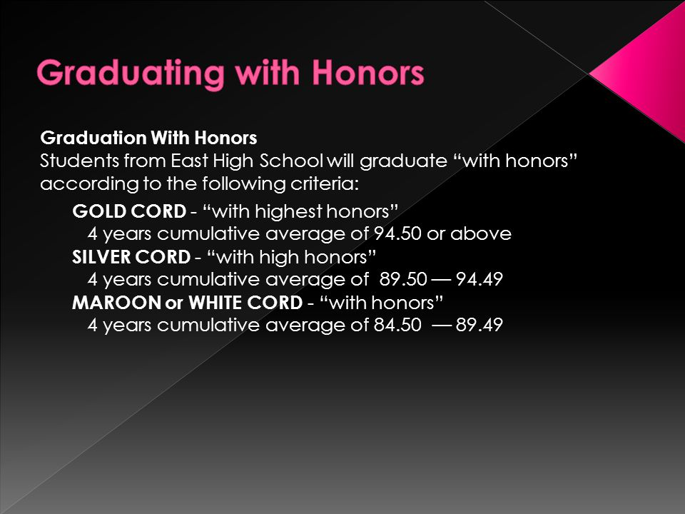 Graduation With Honors Students from East High School will graduate with honors according to the following criteria: GOLD CORD - with highest honors 4 years cumulative average of or above SILVER CORD - with high honors 4 years cumulative average of — MAROON or WHITE CORD - with honors 4 years cumulative average of — 89.49