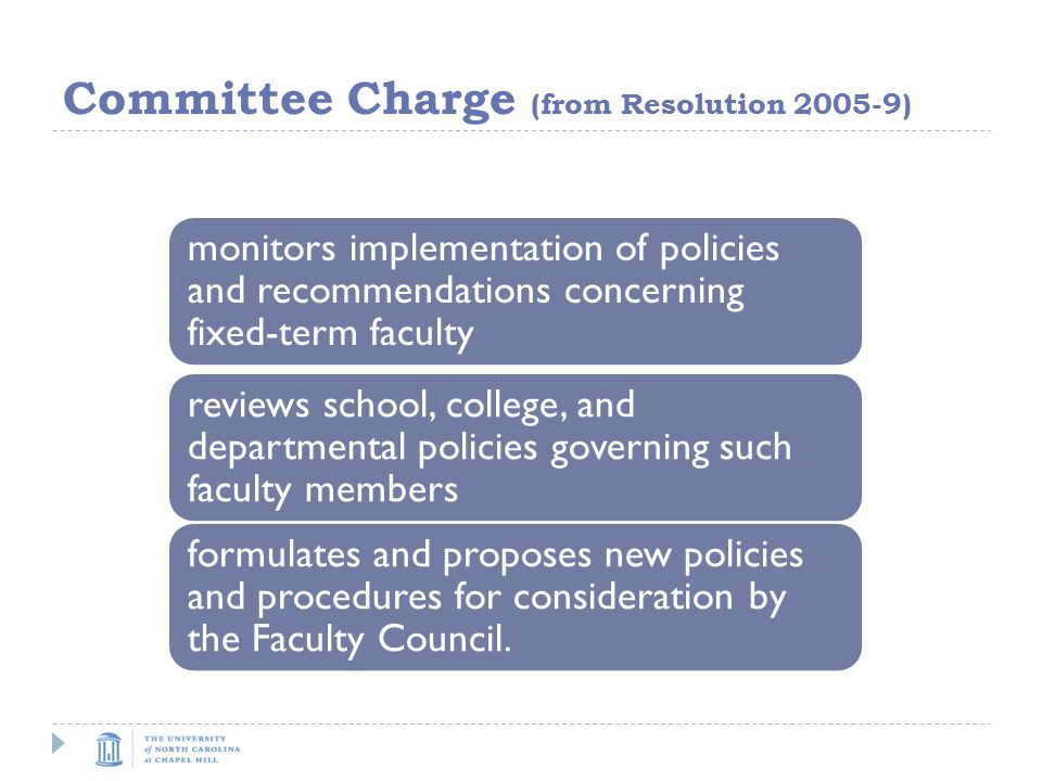 Committee Charge (from Resolution ) monitors implementation of policies and recommendations concerning fixed-term faculty reviews school, college, and departmental policies governing such faculty members formulates and proposes new policies and procedures for consideration by the Faculty Council.
