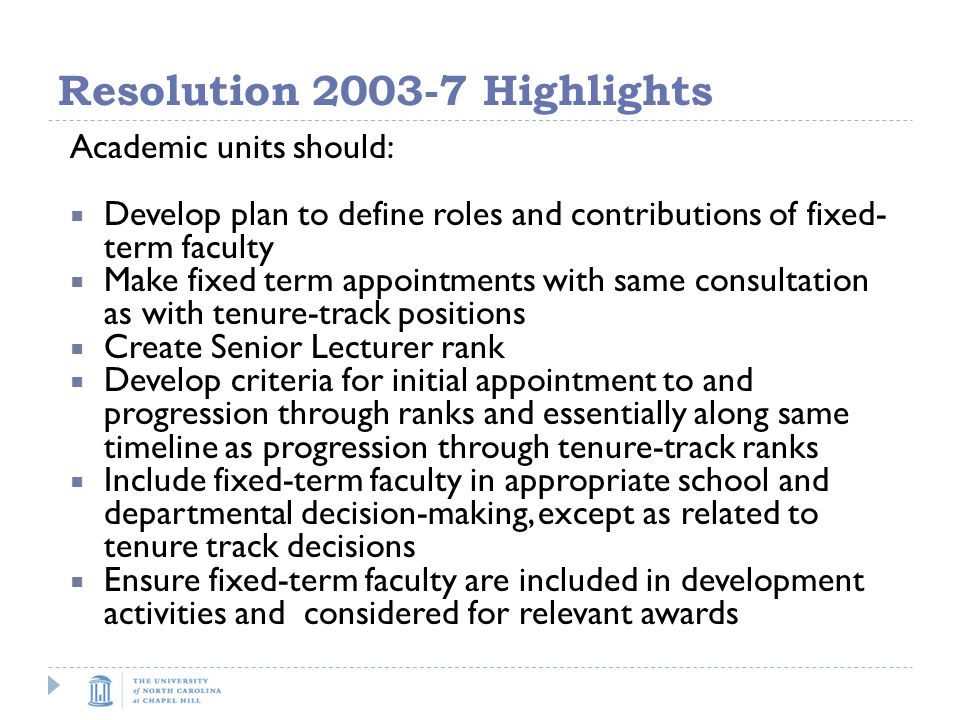 Resolution Highlights Academic units should:  Develop plan to define roles and contributions of fixed- term faculty  Make fixed term appointments with same consultation as with tenure-track positions  Create Senior Lecturer rank  Develop criteria for initial appointment to and progression through ranks and essentially along same timeline as progression through tenure-track ranks  Include fixed-term faculty in appropriate school and departmental decision-making, except as related to tenure track decisions  Ensure fixed-term faculty are included in development activities and considered for relevant awards