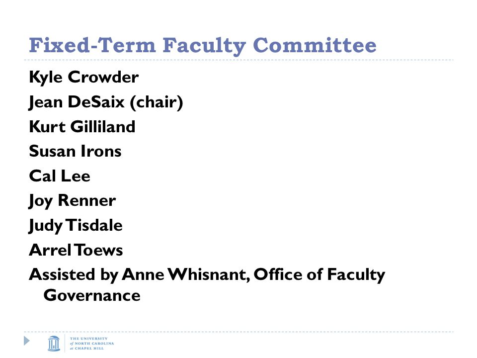 Fixed-Term Faculty Committee Kyle Crowder Jean DeSaix (chair) Kurt Gilliland Susan Irons Cal Lee Joy Renner Judy Tisdale Arrel Toews Assisted by Anne Whisnant, Office of Faculty Governance