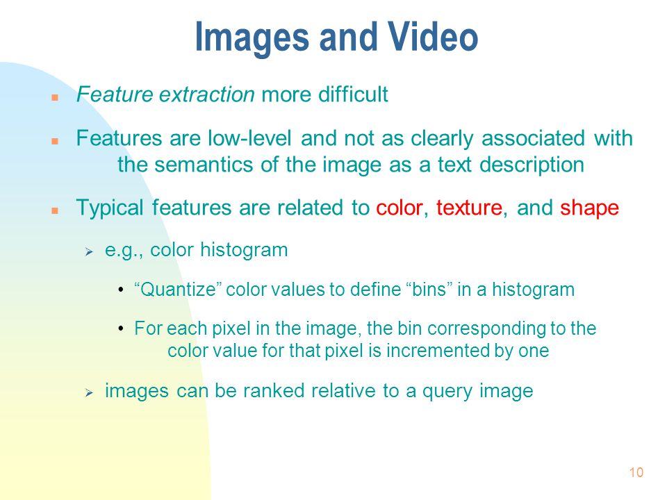 Images and Video n Feature extraction more difficult n Features are low-level and not as clearly associated with the semantics of the image as a text description n Typical features are related to color, texture, and shape  e.g., color histogram Quantize color values to define bins in a histogram For each pixel in the image, the bin corresponding to the color value for that pixel is incremented by one  images can be ranked relative to a query image 10