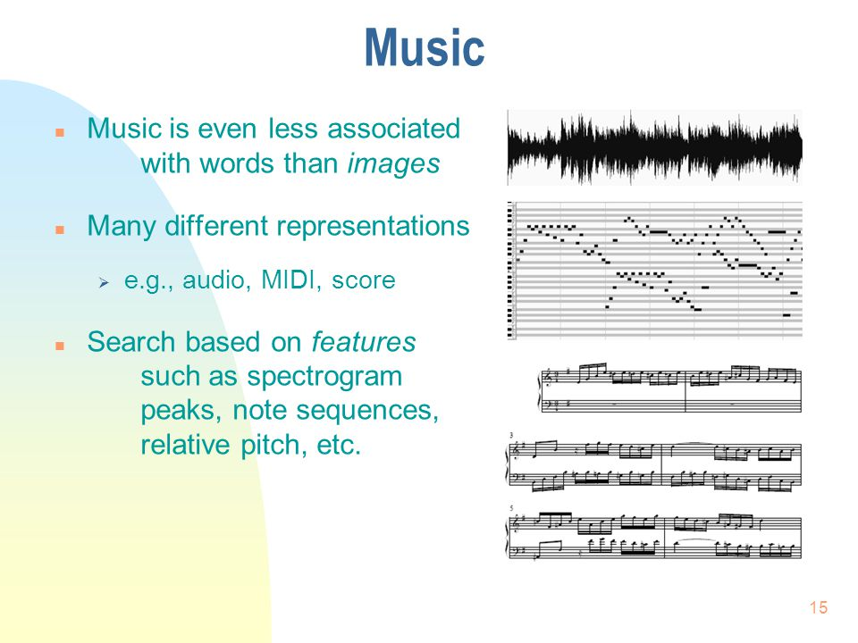 Music n Music is even less associated with words than images n Many different representations  e.g., audio, MIDI, score n Search based on features such as spectrogram peaks, note sequences, relative pitch, etc.