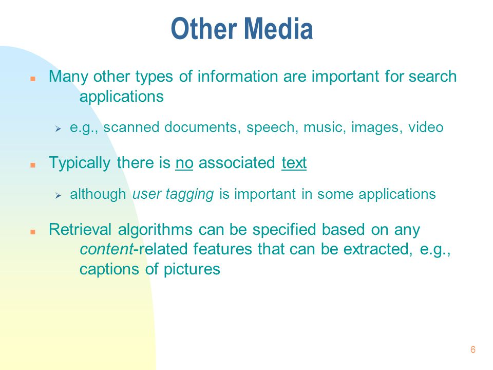 Other Media n Many other types of information are important for search applications  e.g., scanned documents, speech, music, images, video n Typically there is no associated text  although user tagging is important in some applications n Retrieval algorithms can be specified based on any content-related features that can be extracted, e.g., captions of pictures 6