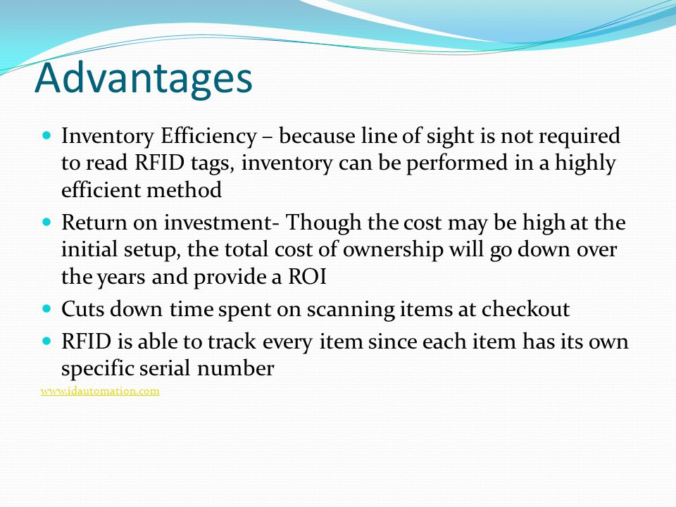 Advantages Inventory Efficiency – because line of sight is not required to read RFID tags, inventory can be performed in a highly efficient method Return on investment- Though the cost may be high at the initial setup, the total cost of ownership will go down over the years and provide a ROI Cuts down time spent on scanning items at checkout RFID is able to track every item since each item has its own specific serial number