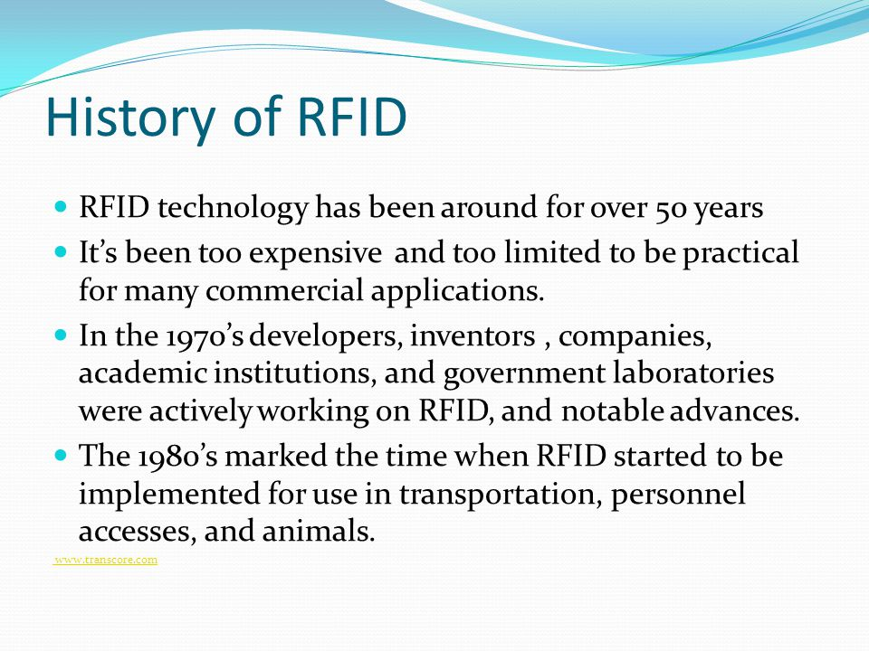 History of RFID RFID technology has been around for over 50 years It's been too expensive and too limited to be practical for many commercial applications.
