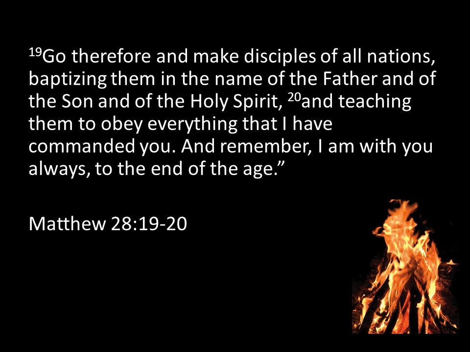 19 Go therefore and make disciples of all nations, baptizing them in the name of the Father and of the Son and of the Holy Spirit, 20 and teaching them to obey everything that I have commanded you.