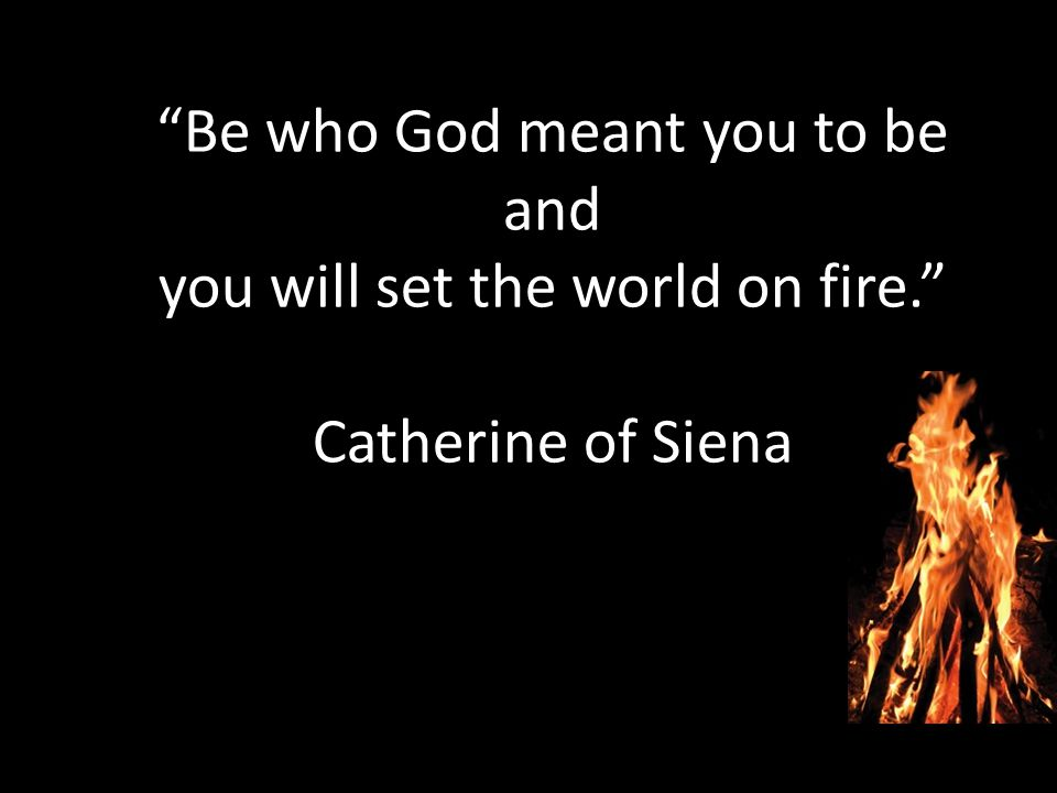 Be who God meant you to be and you will set the world on fire. Catherine of Siena