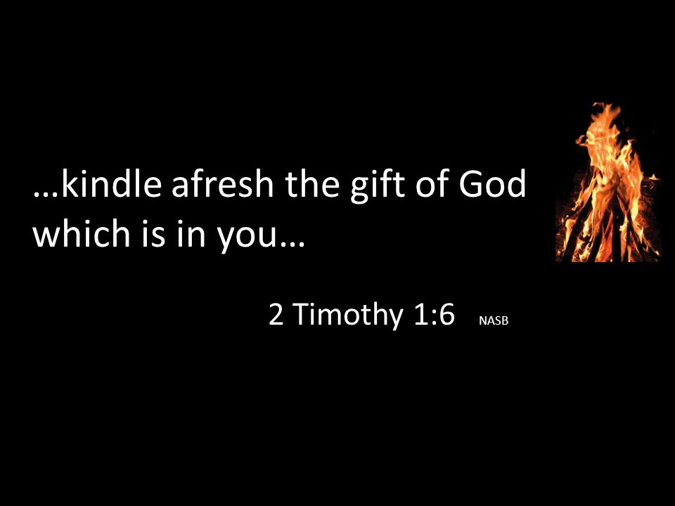 …kindle afresh the gift of God which is in you… 2 Timothy 1:6 NASB