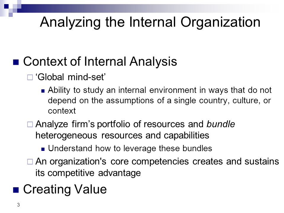3 Analyzing the Internal Organization Context of Internal Analysis  'Global mind-set' Ability to study an internal environment in ways that do not depend on the assumptions of a single country, culture, or context  Analyze firm's portfolio of resources and bundle heterogeneous resources and capabilities Understand how to leverage these bundles  An organization s core competencies creates and sustains its competitive advantage Creating Value