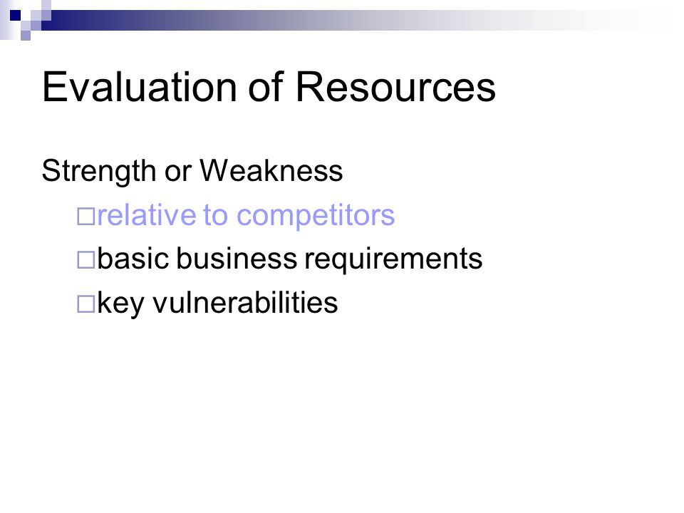 Evaluation of Resources Strength or Weakness  relative to competitors  basic business requirements  key vulnerabilities