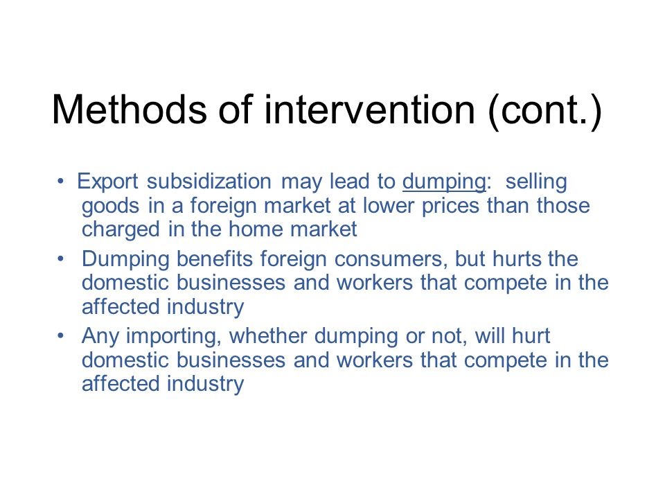 Methods of intervention (cont.) Export subsidization may lead to dumping: selling goods in a foreign market at lower prices than those charged in the home market Dumping benefits foreign consumers, but hurts the domestic businesses and workers that compete in the affected industry Any importing, whether dumping or not, will hurt domestic businesses and workers that compete in the affected industry
