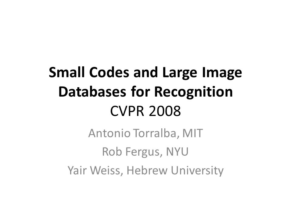 Small Codes and Large Image Databases for Recognition CVPR 2008 Antonio Torralba, MIT Rob Fergus, NYU Yair Weiss, Hebrew University