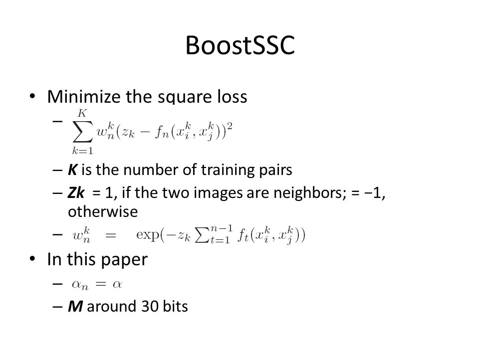 BoostSSC Minimize the square loss – – K is the number of training pairs – Zk = 1, if the two images are neighbors; = −1, otherwise – In this paper – – M around 30 bits