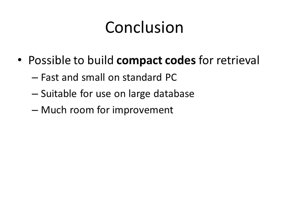 Possible to build compact codes for retrieval – Fast and small on standard PC – Suitable for use on large database – Much room for improvement