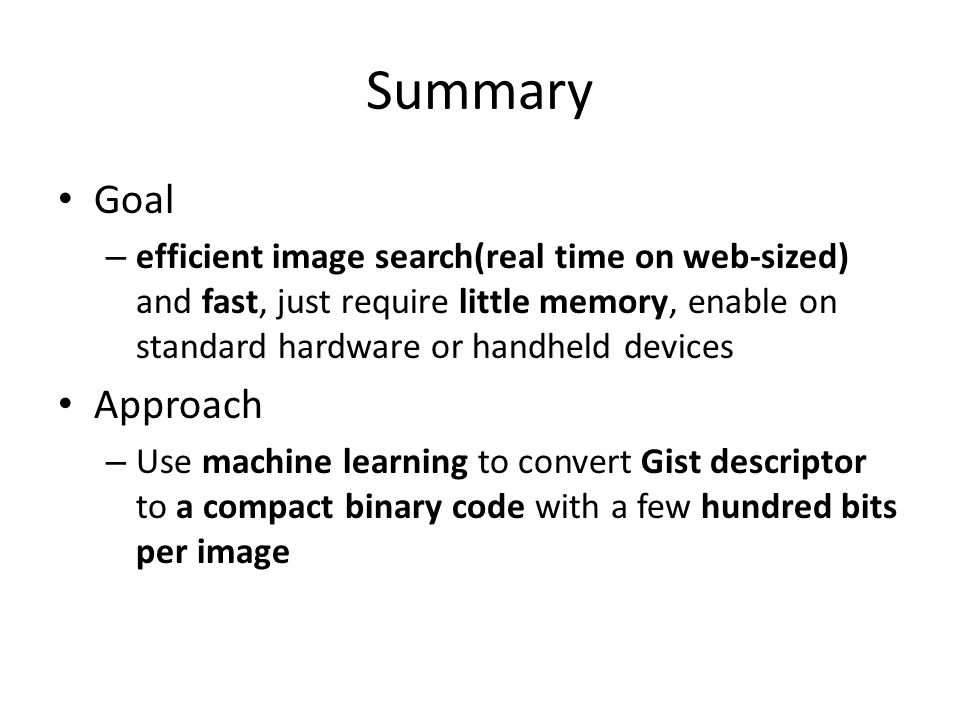 Summary Goal – efficient image search(real time on web-sized) and fast, just require little memory, enable on standard hardware or handheld devices Approach – Use machine learning to convert Gist descriptor to a compact binary code with a few hundred bits per image