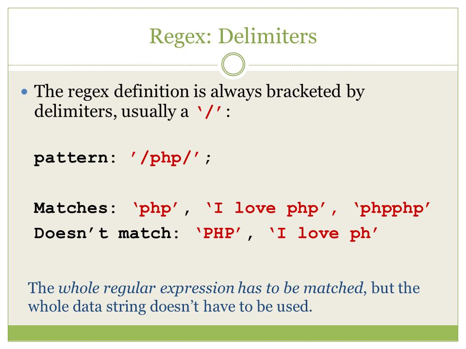 Regex: Delimiters The regex definition is always bracketed by delimiters, usually a '/' : pattern: '/php/'; Matches: 'php', 'I love php', 'phpphp' Doesn't match: 'PHP', 'I love ph' The whole regular expression has to be matched, but the whole data string doesn't have to be used.