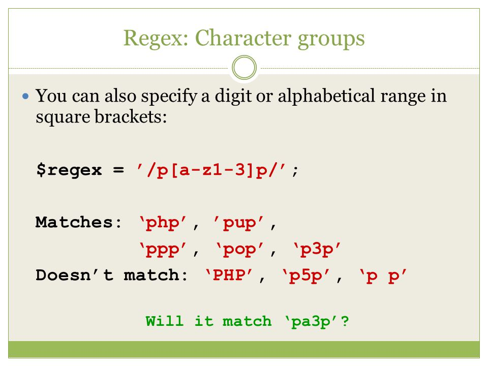 Regex: Character groups You can also specify a digit or alphabetical range in square brackets: $regex = '/p[a-z1-3]p/'; Matches: 'php', 'pup', 'ppp', 'pop', 'p3p' Doesn't match: 'PHP', 'p5p', 'p p' Will it match 'pa3p'