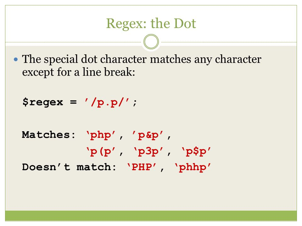 Regex: the Dot The special dot character matches any character except for a line break: $regex = '/p.p/'; Matches: 'php', 'p&p', 'p(p', 'p3p', 'p$p' Doesn't match: 'PHP', 'phhp'