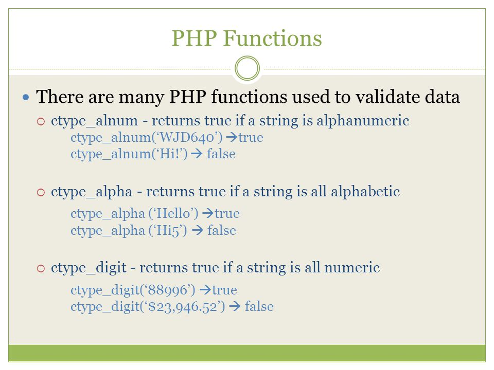 PHP Functions There are many PHP functions used to validate data  ctype_alnum - returns true if a string is alphanumeric ctype_alnum('WJD640')  true ctype_alnum('Hi!')  false  ctype_alpha - returns true if a string is all alphabetic ctype_alpha ('Hello')  true ctype_alpha ('Hi5')  false  ctype_digit - returns true if a string is all numeric ctype_digit('88996')  true ctype_digit('$23,946.52')  false