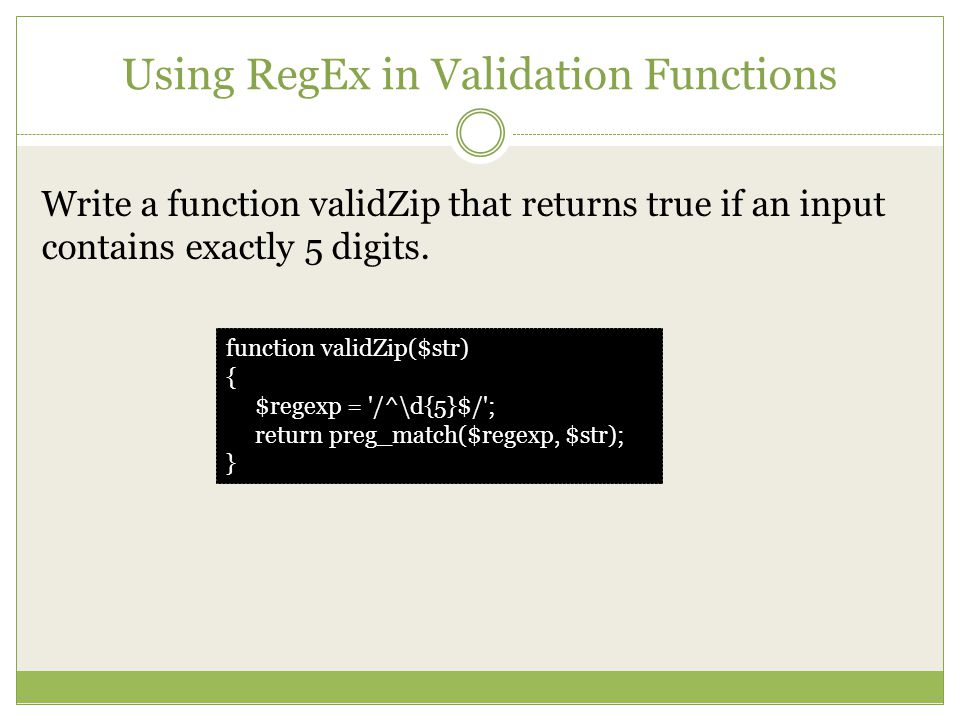 Using RegEx in Validation Functions Write a function validZip that returns true if an input contains exactly 5 digits.