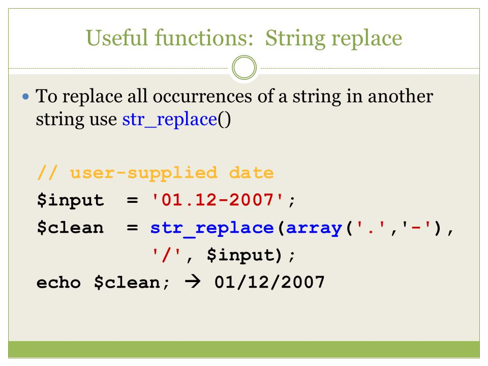 Useful functions: String replace To replace all occurrences of a string in another string use str_replace() // user-supplied date $input = ; $clean = str_replace(array( . , - ), / , $input); echo $clean;  01/12/2007