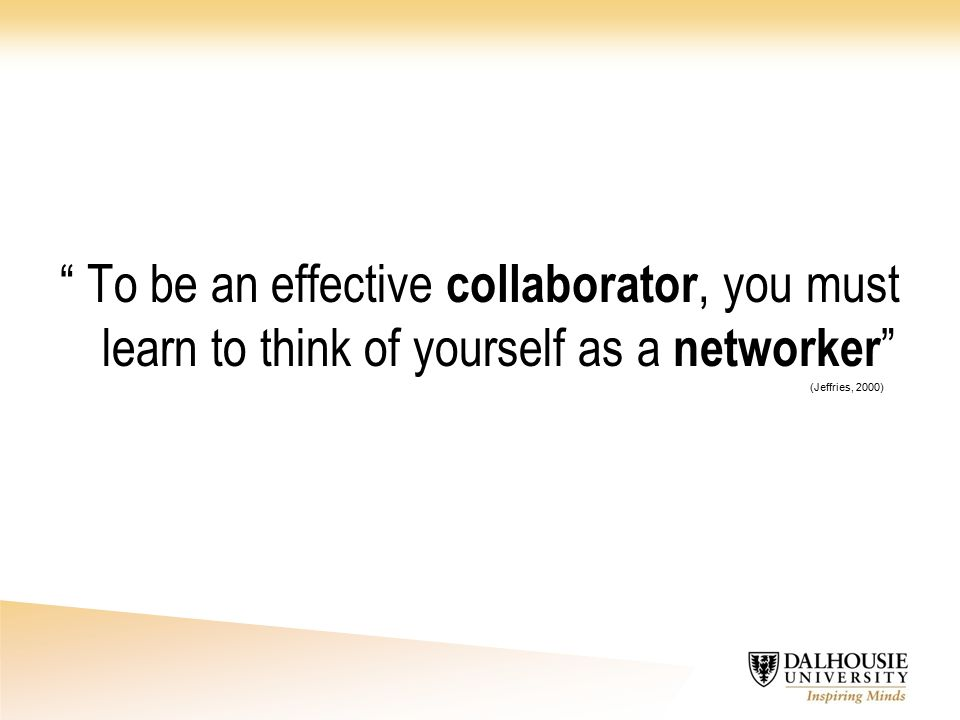 To be an effective collaborator, you must learn to think of yourself as a networker (Jeffries, 2000)