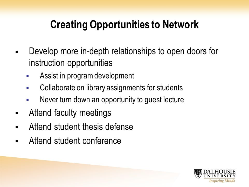 Creating Opportunities to Network  Develop more in-depth relationships to open doors for instruction opportunities  Assist in program development  Collaborate on library assignments for students  Never turn down an opportunity to guest lecture  Attend faculty meetings  Attend student thesis defense  Attend student conference