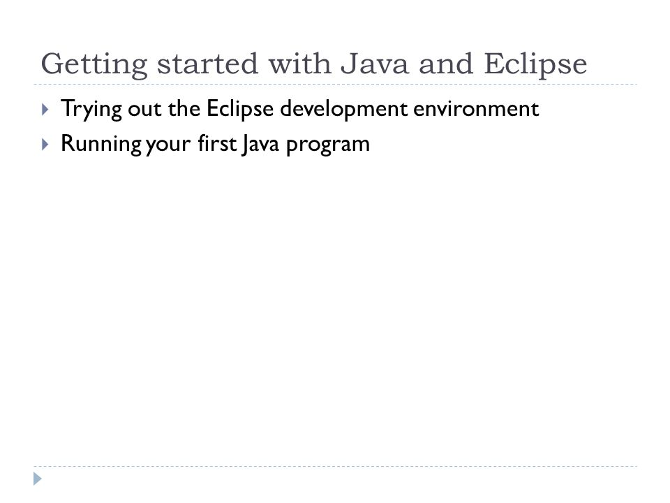 Getting started with Java and Eclipse  Trying out the Eclipse development environment  Running your first Java program