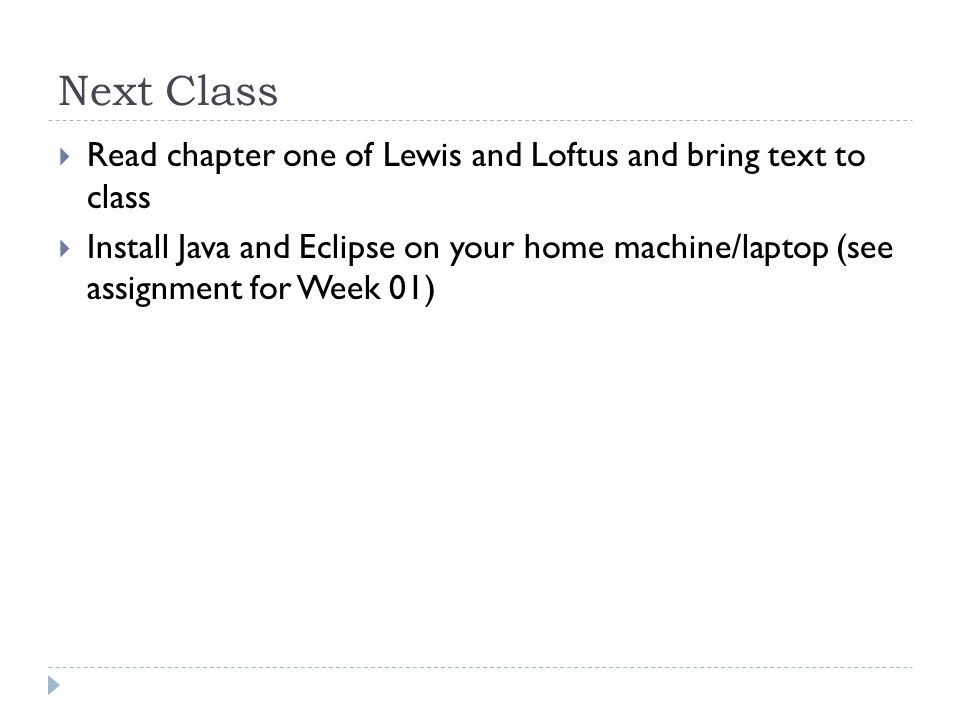 Next Class  Read chapter one of Lewis and Loftus and bring text to class  Install Java and Eclipse on your home machine/laptop (see assignment for Week 01)